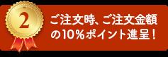2.ご注文時、ご注文金額の10%ポイント進呈!